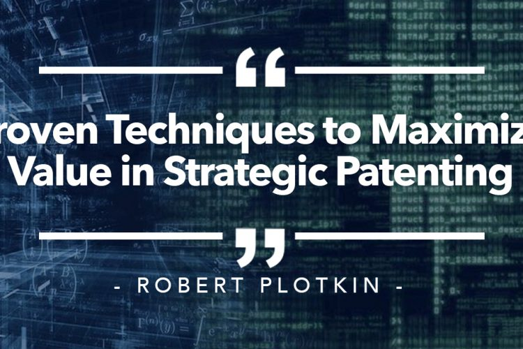 Proven Techniques to Maximize Value in Strategic Patenting